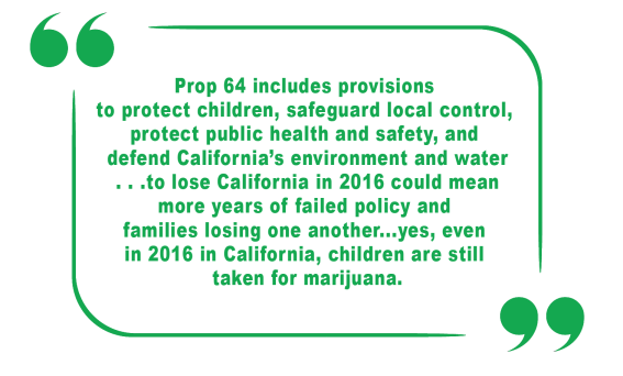 Prop 64 includes provisions to protect children, safeguard local control, protect public health and safety, and defend California's environment and water...to lose California in 2016 could mean more years of failed policy and families losing one another...yes, even in 2016 in California, children are still taken for marijuana.